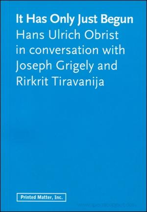It Has Only Just Begun, Hans Ulrich Obrist in conversation with Joseph Grigely and Rirkrit Tiravanija